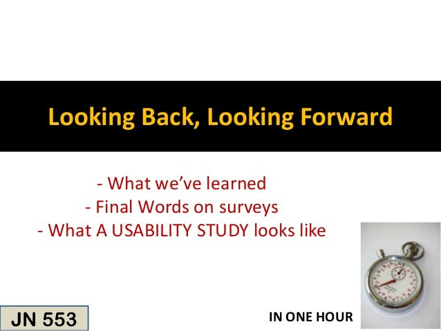 Looking Back, Looking Forward         - What we've learned       - Final Words on surveys  - What A USABILITY STUDY looks ...