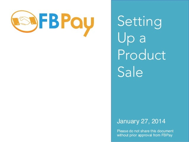 Setting Up a Product Sale  January 27, 2014! Please do not share this document without prior approval from FBPay!