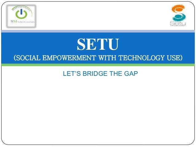 LET'S BRIDGE THE GAP SETU (SOCIAL EMPOWERMENT WITH TECHNOLOGY USE)