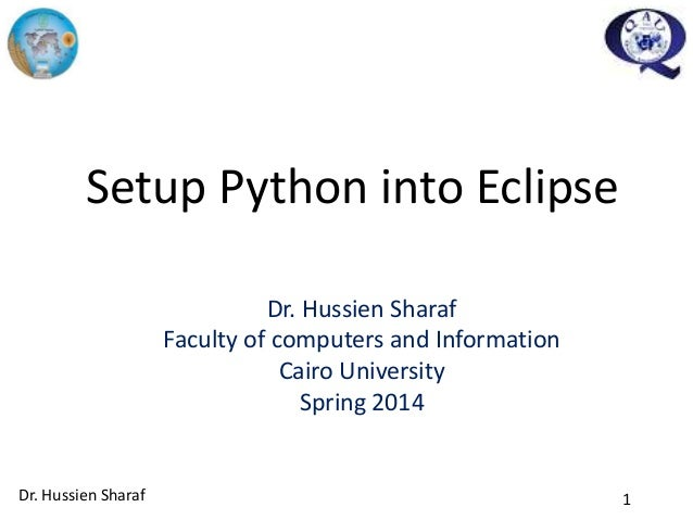 1 Setup Python into Eclipse Dr. Hussien Sharaf Faculty of computers and Information Cairo University Spring 2014 Dr. Hussi...