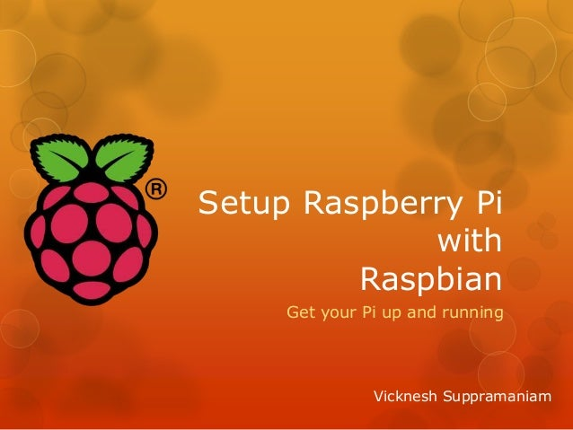 Setup Raspberry Pi with Raspbian Get your Pi up and running Vicknesh Suppramaniam