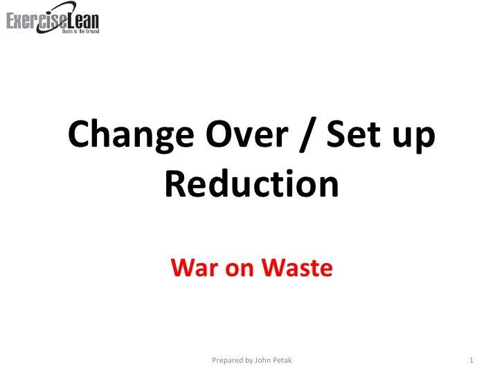 Change Over / Set up     Reduction      War on Waste           Prepared by John Petak   1