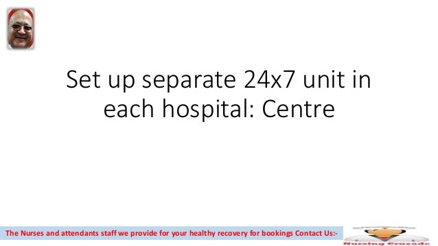 Set up separate 24x7 unit in each hospital: Centre The Nurses and attendants staff we provide for your healthy recovery fo...