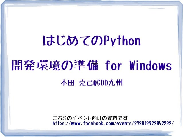 はじめてのPython開発環境の準備 for Windows      本田 克己@GDD九州    こちらのイベント向けの資料です    https://www.facebook.com/events/272819922852292/