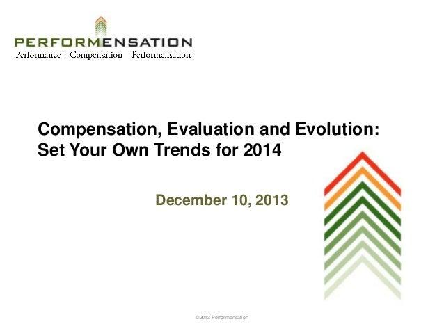 Compensation, Evaluation and Evolution: Set Your Own Trends for 2014 December 10, 2013  ©2013 Performensation