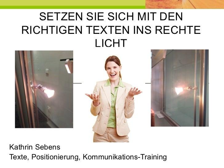 SETZEN SIE SICH MIT DEN RICHTIGEN TEXTEN INS RECHTE LICHT Kathrin Sebens Texte, Positionierung, Kommunikations-Training