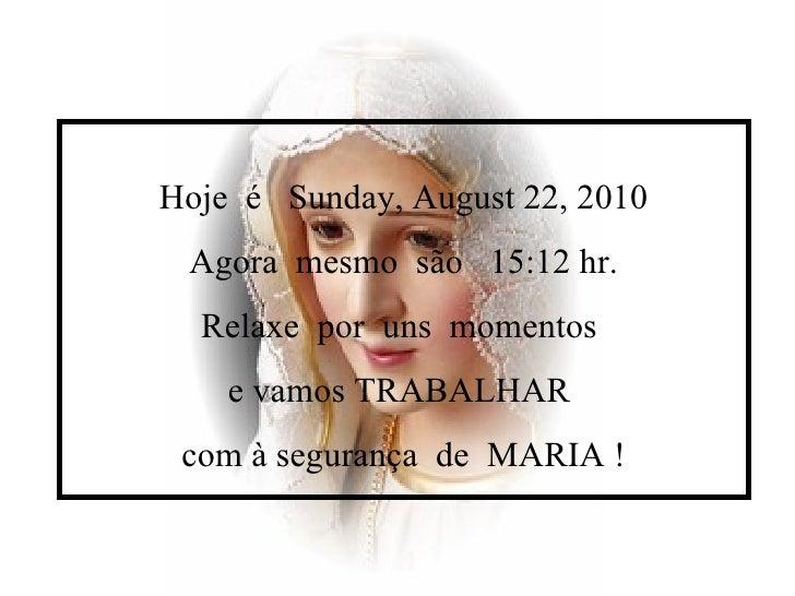 Hoje  é  Sunday, August 22, 2010 Agora  mesmo  são  15:12  hr. Relaxe  por  uns  momentos  e vamos TRABALHAR  com à segura...