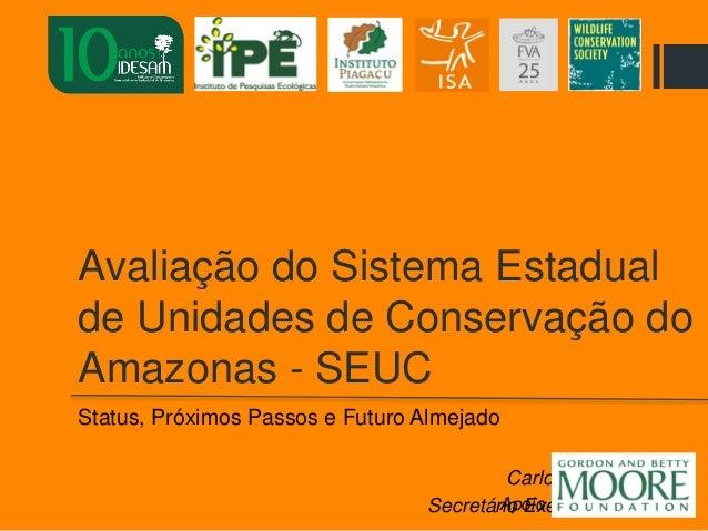 Avaliação do Sistema Estadual de Unidades de Conservação do Amazonas - SEUC Status, Próximos Passos e Futuro Almejado Carl...