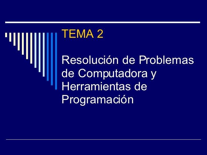 TEMA 2 Resolución de Problemas de Computadora y Herramientas de Programación