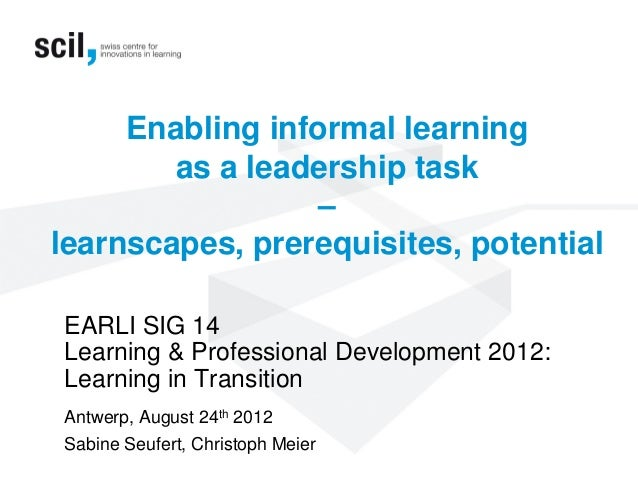 Enabling informal learningas a leadership task–learnscapes, prerequisites, potentialEARLI SIG 14Learning & Professional De...