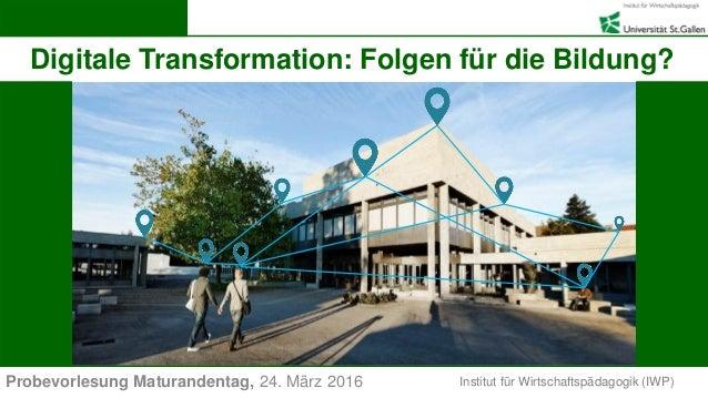 Institut für Wirtschaftspädagogik (IWP) Digitale Transformation: Folgen für die Bildung? Probevorlesung Maturandentag, 24....