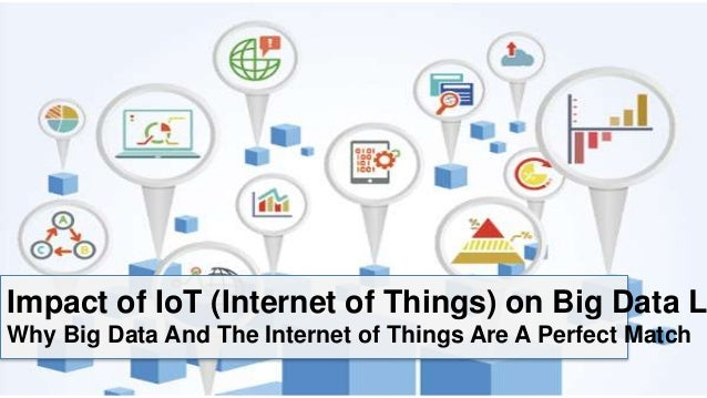 Impact of IoT (Internet of Things) on Big Data L Why Big Data And The Internet of Things Are A Perfect Match