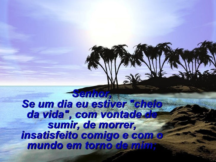 """Senhor,Se um dia eu estiver """"cheio da vida"""", com vontade de     sumir, de morrer,insatisfeito comigo e com o  mundo em tor..."""