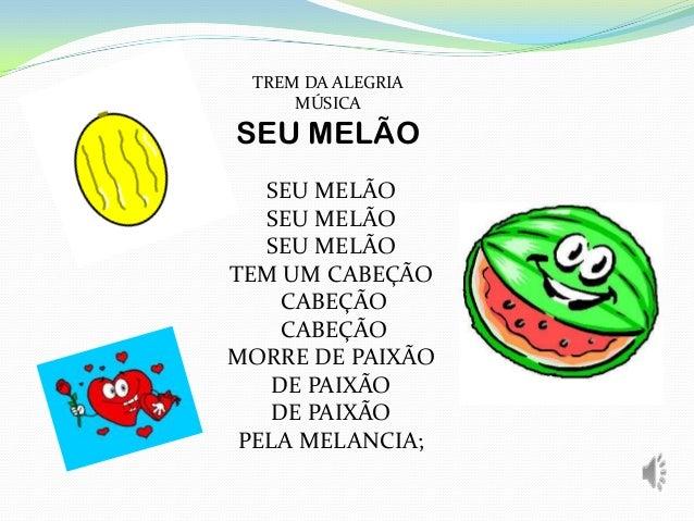 TREM DA ALEGRIA MÚSICA SEU MELÃO SEU MELÃO SEU MELÃO SEU MELÃO TEM UM CABEÇÃO CABEÇÃO CABEÇÃO MORRE DE PAIXÃO DE PAIXÃO DE...