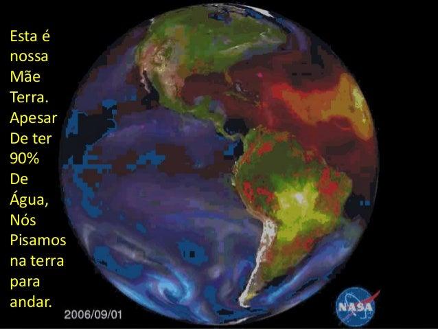 Esta é nossa Mãe Terra. Apesar De ter 90% De Água, Nós Pisamos na terra para andar.