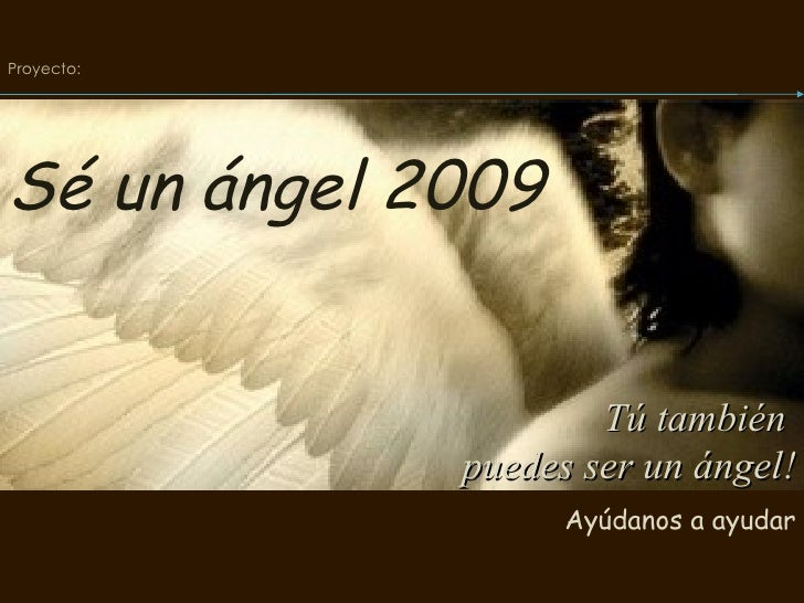 Tú también  puedes ser un ángel! Ayúdanos a ayudar Proyecto:   Sé un ángel 2009