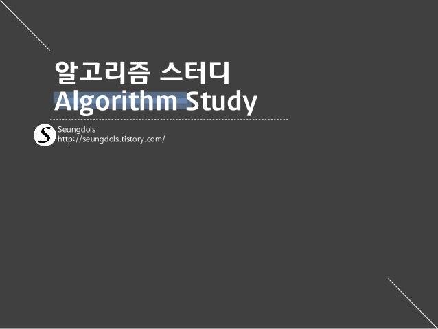 Seungdols http://seungdols.tistory.com/ 알고리즘 스터디 Algorithm Study