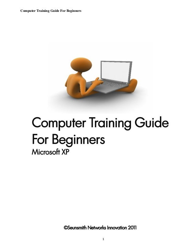 Computer Training Guide For Beginners      Computer Training Guide      For Beginners      Microsoft XP                   ...