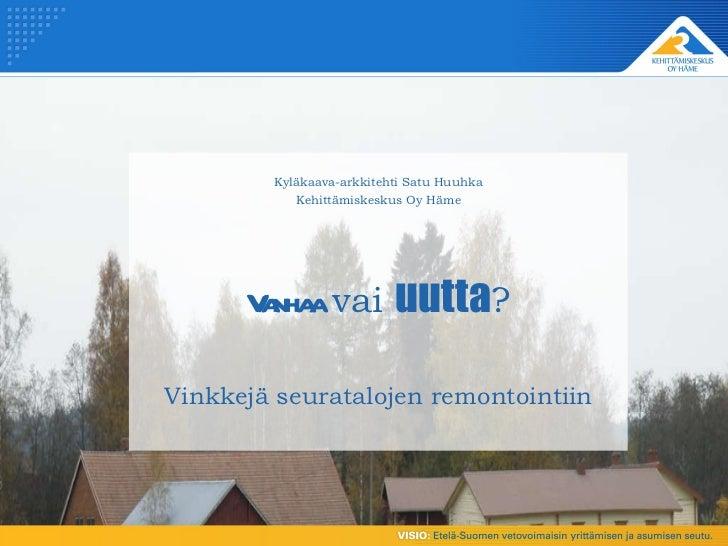 Kyläkaava-arkkitehti Satu Huuhka Kehittämiskeskus Oy Häme Vanhaa  vai  uutta ? Vinkkejä seuratalojen remontointiin
