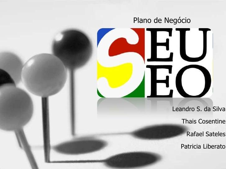 Plano de Negócio<br />SeuSeo<br />Leandro S. da Silva<br />ThaisCosentine<br />RafaelSateles<br />PatriciaLiberato<br />