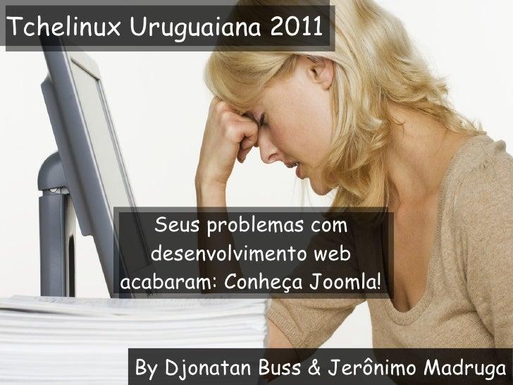 By Djonatan Buss & Jerônimo Madruga Seus problemas com desenvolvimento web acabaram: Conheça Joomla! Tchelinux Uruguaiana ...