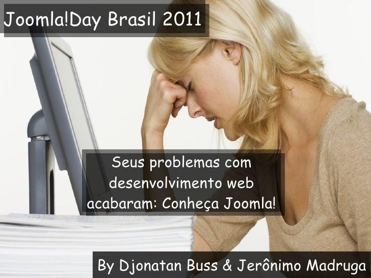 By Djonatan Buss & Jerônimo Madruga Seus problemas com desenvolvimento web acabaram: Conheça Joomla! Joomla!Day Brasil 2011