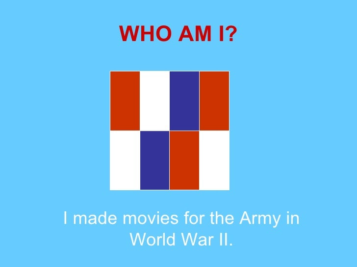 WHO AM I? I made movies for the Army in World War II.