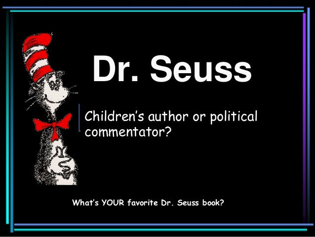 Dr. Seuss What would we do without him? What's YOUR favorite Dr. Seuss book? Children's author or political commentator?