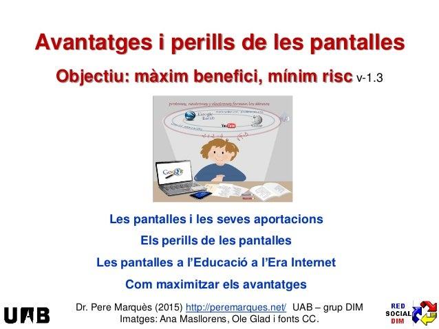 Avantatges i perills de les pantalles Objectiu: màxim benefici, mínim risc v-1.3 Les pantalles i les seves aportacions Els...
