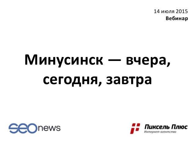 Минусинск — вчера, сегодня, завтра 14 июля 2015 Вебинар
