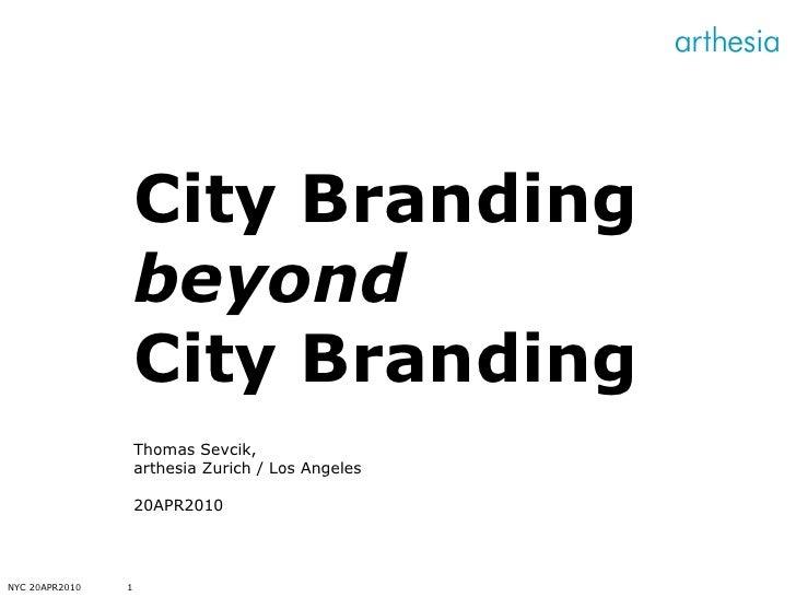NYC 20APR2010 City Branding  beyond  City Branding Thomas Sevcik, arthesia Zurich / Los Angeles 20APR2010