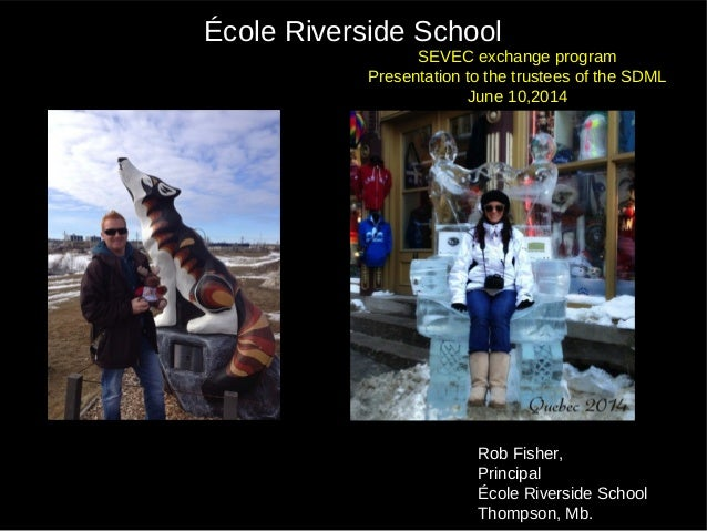 Rob Fisher, Principal École Riverside School Thompson, Mb. École Riverside School SEVEC exchange program Presentation to t...