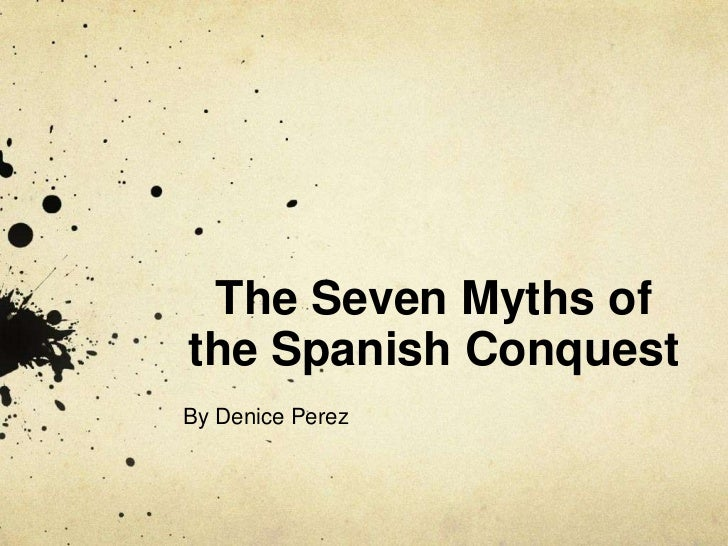 The Seven Myths ofthe Spanish ConquestBy Denice Perez