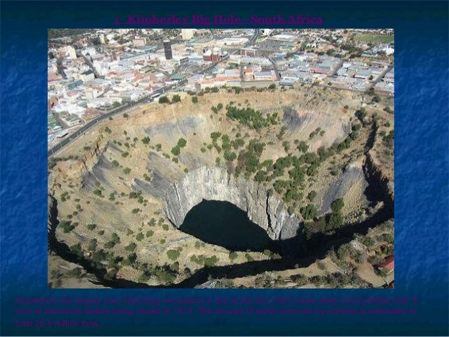 1 Kimberley Big Hole - South Africa Apparently the largest ever hand-dug excavation in the world, this 1097 metre deep min...