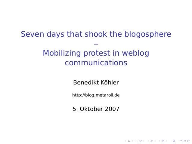 Seven days that shook the blogosphere–Mobilizing protest in weblogcommunicationsBenedikt Köhlerhttp://blog.metaroll.de5. O...
