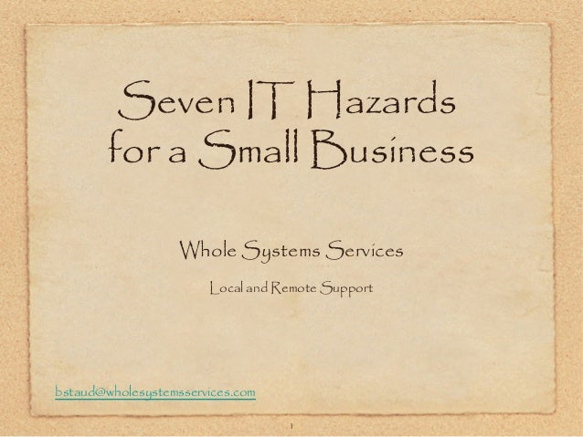 bstaud@wholesystemsservices.com1Seven IT Hazardsfor a Small BusinessWhole Systems ServicesLocal and Remote Support