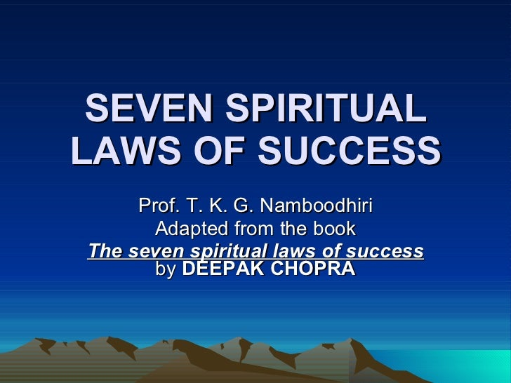 SEVEN SPIRITUAL LAWS OF SUCCESS Prof. T. K. G. Namboodhiri Adapted from the book The seven spiritual laws of success  by  ...