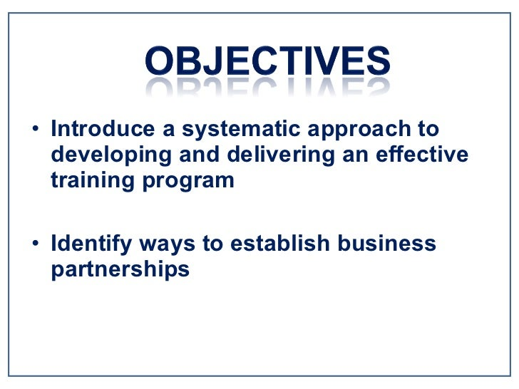 <ul><li>Introduce a systematic approach to developing and delivering an effective training program </li></ul><ul><li>Ident...