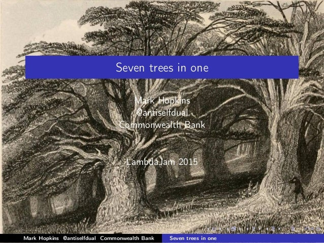 Seven trees in one Mark Hopkins @antiselfdual Commonwealth Bank LambdaJam 2015 Mark Hopkins @antiselfdual Commonwealth Ban...