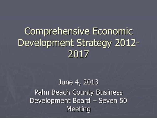 Comprehensive EconomicDevelopment Strategy 2012-2017June 4, 2013Palm Beach County BusinessDevelopment Board – Seven 50Meet...