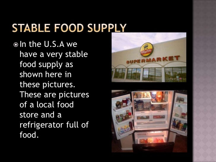 Inthe U.S.A we have a very stable food supply as shown here in these pictures. These are pictures of a local food store ...
