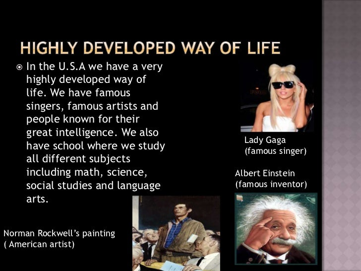    In the U.S.A we have a very      highly developed way of      life. We have famous      singers, famous artists and   ...