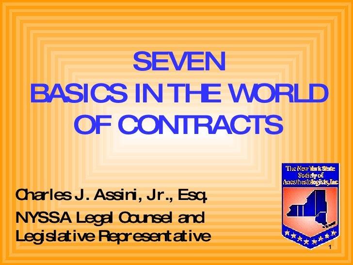SEVEN BASICS IN THE WORLD OF CONTRACTS <ul><li>Charles J. Assini, Jr., Esq. </li></ul><ul><li>NYSSA Legal Counsel and Legi...