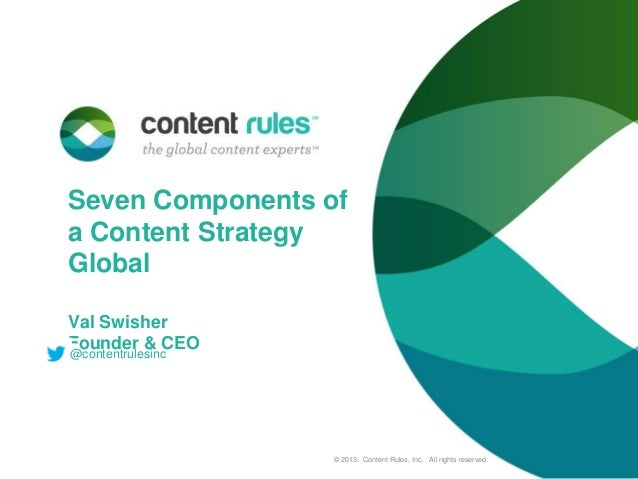 Seven Components of a Content Strategy Global Val Swisher Founder & CEO @contentrulesinc  © 2013. Content Rules, Inc. All ...