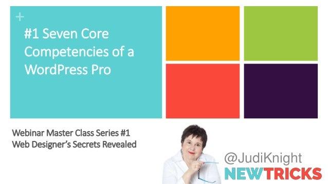 + @JudiKnight #1 Seven Core Competencies of a WordPress Pro Webinar Master Class Series #1 Web Designer's Secrets Revealed