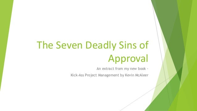 The Seven Deadly Sins of Approval An extract from my new book - Kick-Ass Project Management by Kevin McAleer