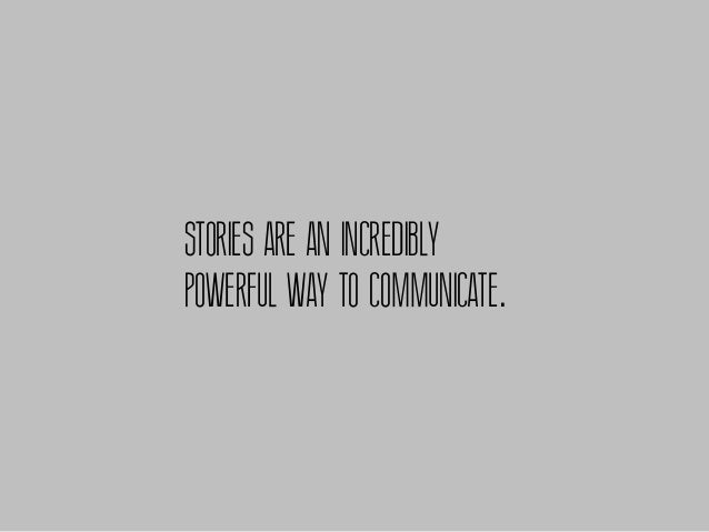 STORIES ARE AN INCREDIBLYPOWERFUL WAY TO COMMUNICATE.
