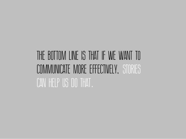 THE BOTTOM LINE IS THAT IF WE WANT TOCOMMUNICATE MORE EFFECTIVELY, STORIESCAN HELP US DO THAT.