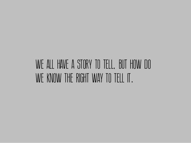 WE ALL HAVE A STORY TO TELL, BUT HOW DOWE KNOW THE RIGHT WAY TO TELL IT.