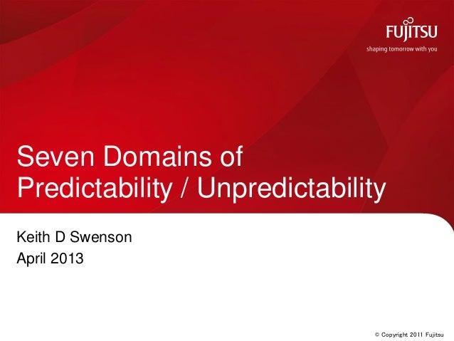 © Copyright 2011 FujitsuKeith D SwensonApril 2013Seven Domains ofPredictability / Unpredictability